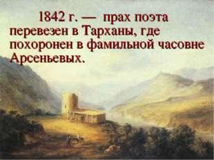 1842 г. — прах поэта перевезен в Тарханы, где похоронен в фамильной часовне