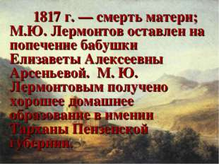 1817 г. — смерть матери; М.Ю. Лермонтов оставлен на попечение бабушки Елиза