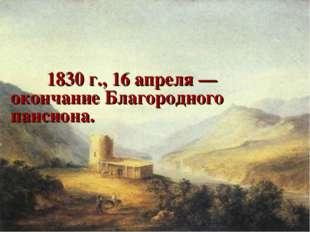 1830 г., 16 апреля — окончание Благородного пансиона.