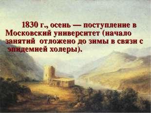 1830 г., осень — поступление в Московский университет (начало занятий отлож