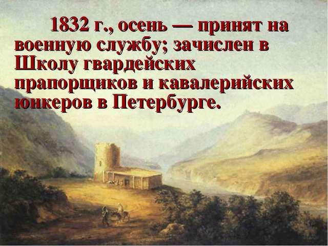 1832 г., осень — принят на военную службу; зачислен в Школу гвардейских пра...