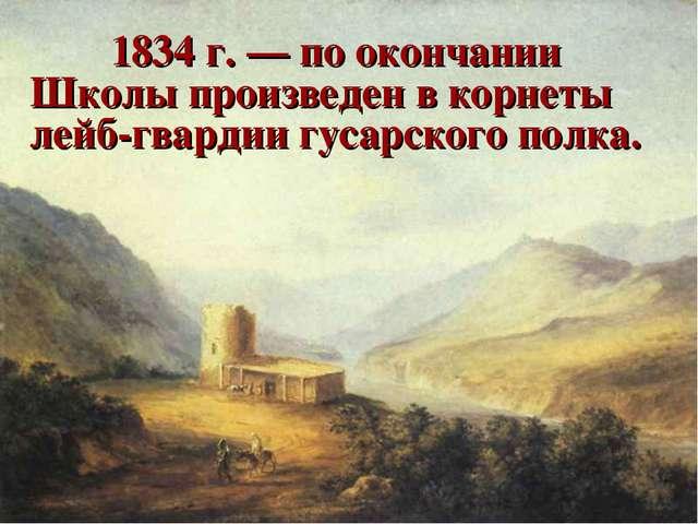 1834 г. — по окончании Школы произведен в корнеты лейб-гвардии гусарского п...