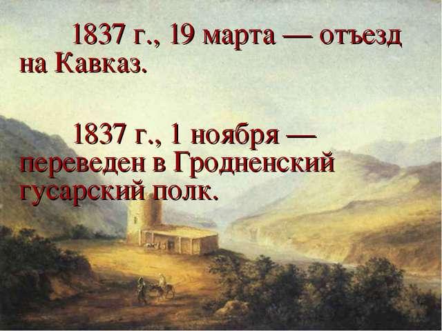 1837 г., 19 марта — отъезд на Кавказ.  1837 г., 1 ноября — переведен в Гр...