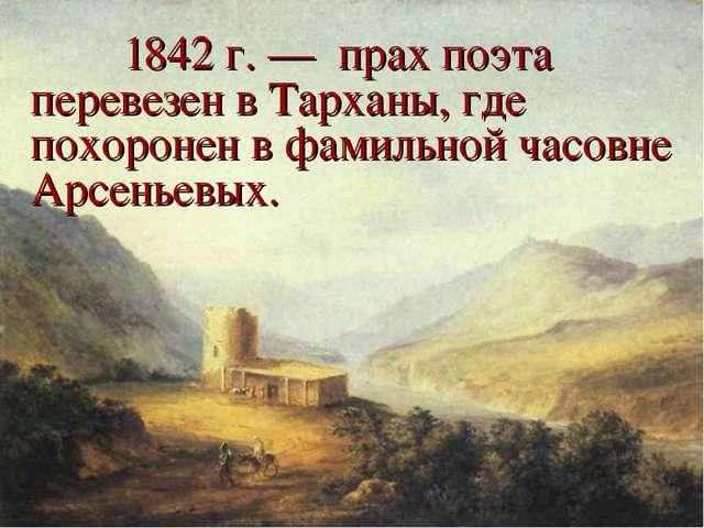 1842 г. — прах поэта перевезен в Тарханы, где похоронен в фамильной часовне...