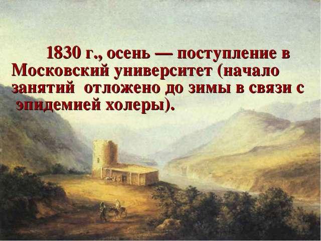 1830 г., осень — поступление в Московский университет (начало занятий отлож...