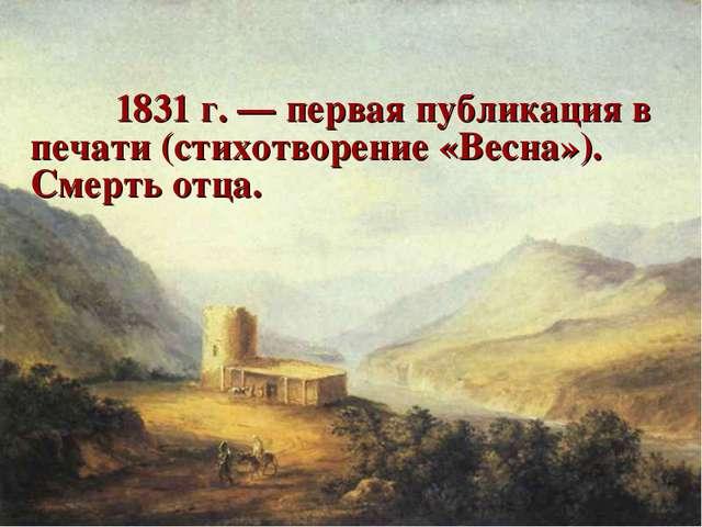 1831 г. — первая публикация в печати (стихотворение «Весна»). Смерть отца.