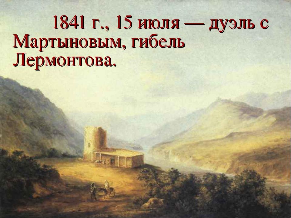 1841 г., 15 июля — дуэль с Мартыновым, гибель Лермонтова.
