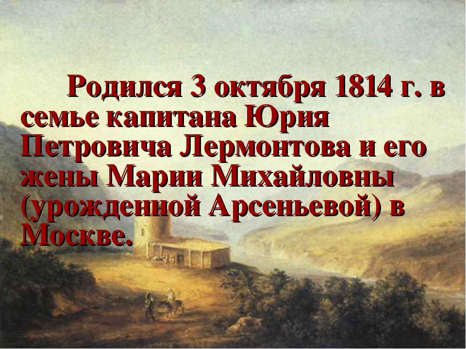 Родился 3 октября 1814 г. в семье капитана Юрия Петровича Лермонтова и его ж...