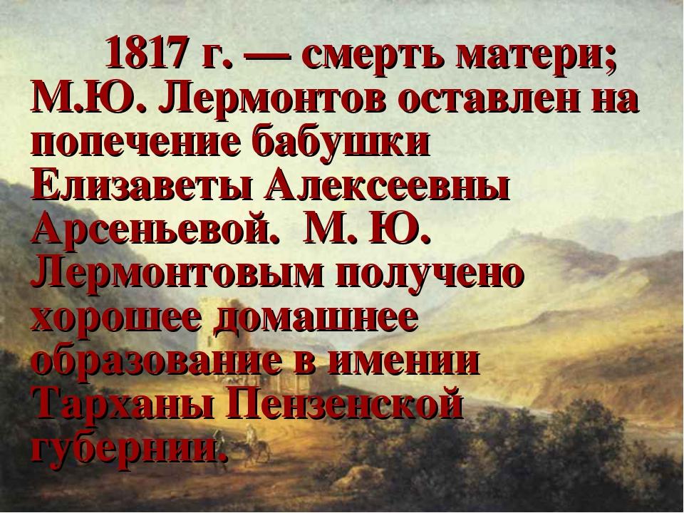 1817 г. — смерть матери; М.Ю. Лермонтов оставлен на попечение бабушки Елиза...