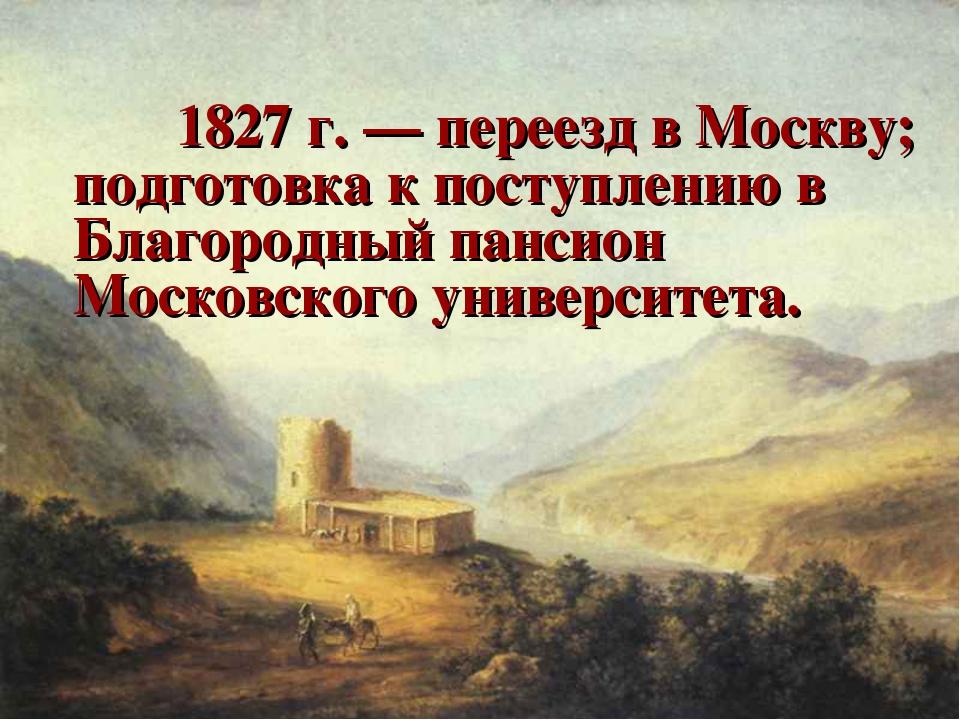 1827 г. — переезд в Москву; подготовка к поступлению в Благородный пансион...
