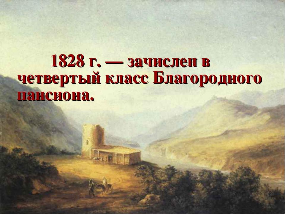 1828 г. — зачислен в четвертый класс Благородного пансиона.
