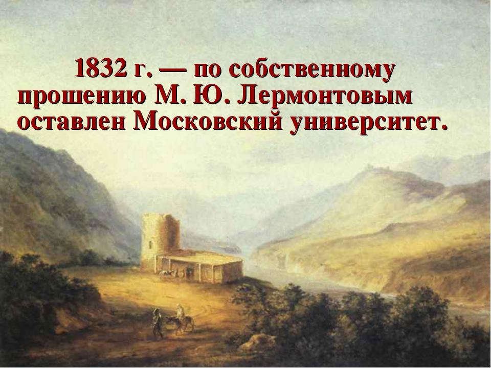 1832 г. — по собственному прошению М. Ю. Лермонтовым оставлен Московский ун...