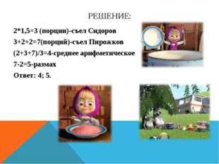 РЕШЕНИЕ: 2*1,5=3 (порции)-съел Сидоров 3+2+2=7(порций)-съел Пирожков (2+3+7)/