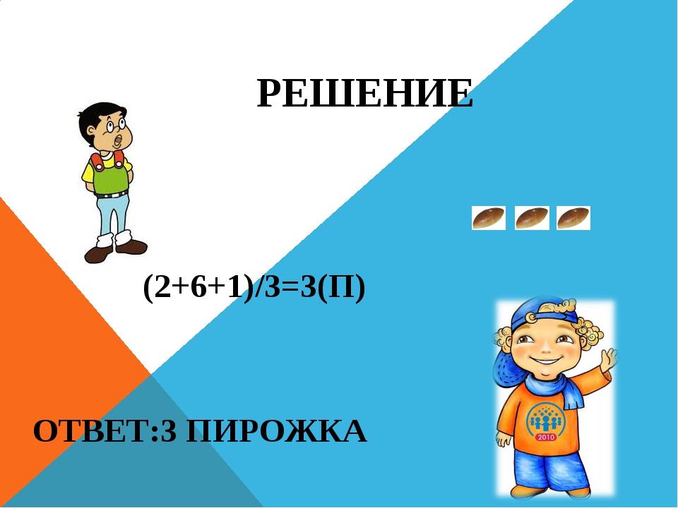 РЕШЕНИЕ (2+6+1)/3=3(П) ОТВЕТ:3 ПИРОЖКА