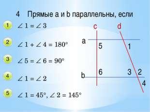 4 Прямые a и b параллельны, если  1 =  3  1 +  4 = 180°  5 =  6 = 90° 