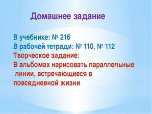 Домашнее задание В учебнике: № 216 В рабочей тетради: № 110, № 112 Творческо