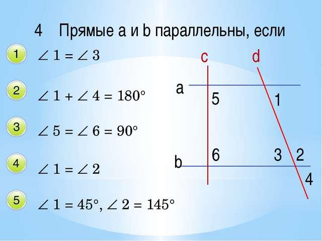 4 Прямые a и b параллельны, если  1 =  3  1 +  4 = 180°  5 =  6 = 90° ...