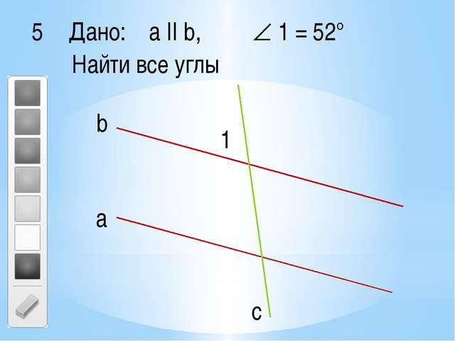 Дано: a II b,  1 = 52° Найти все углы 1 с а b