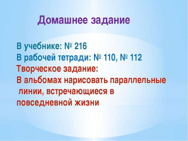 Домашнее задание В учебнике: № 216 В рабочей тетради: № 110, № 112 Творческо...
