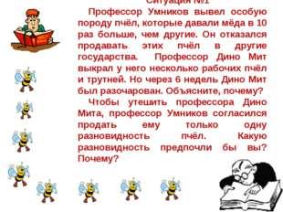 Ситуация №1 Профессор Умников вывел особую породу пчёл, которые давали мёда в