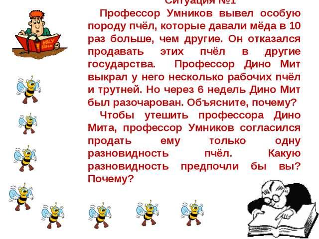 Ситуация №1 Профессор Умников вывел особую породу пчёл, которые давали мёда в...