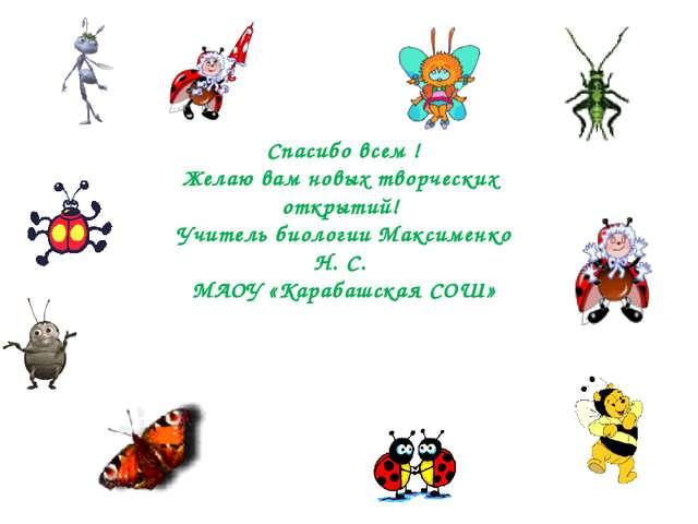 Спасибо всем ! Желаю вам новых творческих открытий! Учитель биологии Максимен...