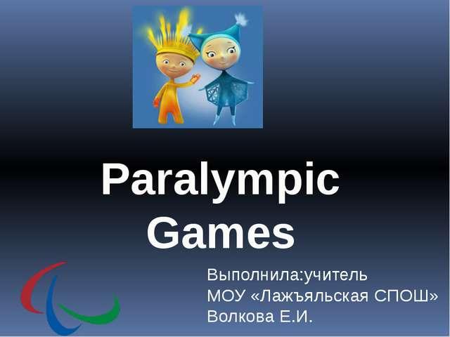 Paralympic Games Выполнила:учитель МОУ «Лажъяльская СПОШ» Волкова Е.И.