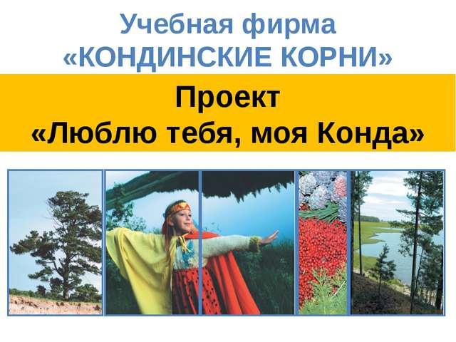 ПРОЕКТ «Люблю тебя, моя Учебная фирма «КОНДИНСКИЕ КОРНИ» Проект «Люблю тебя,...