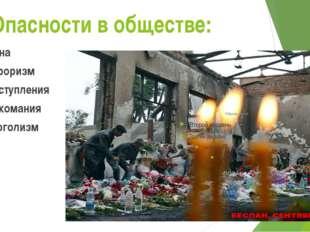 Опасности в обществе: Война Терроризм Преступления Наркомания алкоголизм