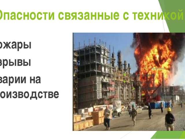 Опасности связанные с техникой: Пожары Взрывы Аварии на производстве
