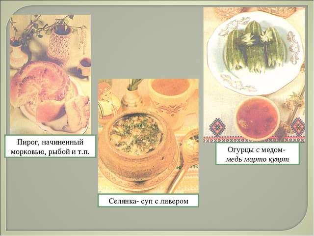 Пирог, начиненный морковью, рыбой и т.п. Огурцы с медом- медь марто куярт Сел...