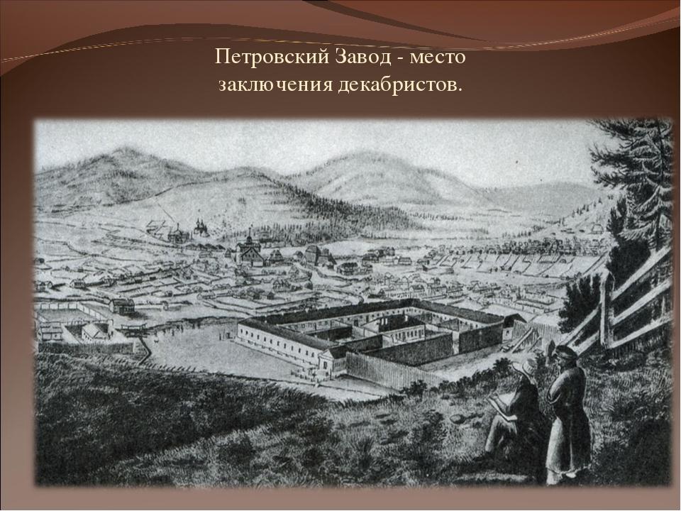 Петровский Завод - место заключения декабристов.
