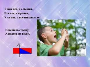 Ушей нет, а слышит, Рта нет, а кричит, Ума нет, а все языки знает. Слышать сл