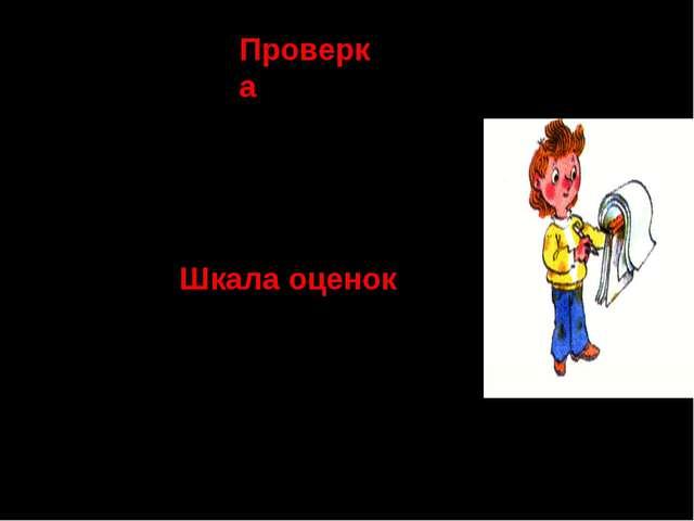Проверка --^^^--^^^^ Шкала оценок «5»- ошибок нет; «4» - две ошибки; «3» - че...