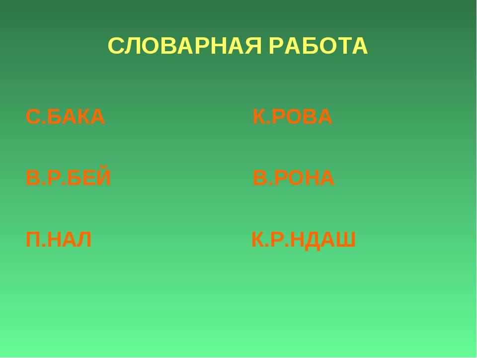 СЛОВАРНАЯ РАБОТА С.БАКА К.РОВА В.Р.БЕЙ В.РОНА П.НАЛ К.Р.НДАШ