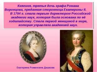 Княгиня, третья дочь графа Романа Воронцова,преданная сторонница Екатерины I