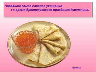 Назовите самое главное угощение во время древнерусского праздника Масленица.