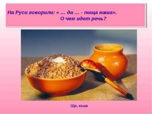 На Руси говорили: « … да … - пища наша». О чем идет речь? Щи, каша