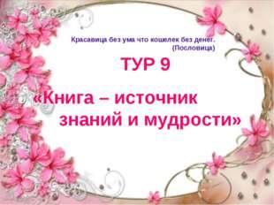 ТУР 9 «Книга – источник знаний и мудрости» Красавица без ума что кошелек без