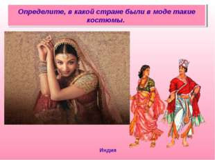Определите, в какой стране были в моде такие костюмы. Индия