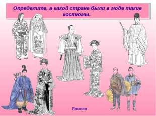 Определите, в какой стране были в моде такие костюмы. Япония