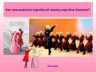 Как называется народный танец народов Кавказа? Лезгинка