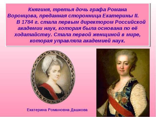 Княгиня, третья дочь графа Романа Воронцова,преданная сторонница Екатерины I...