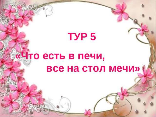 ТУР 5 «Что есть в печи, все на стол мечи»