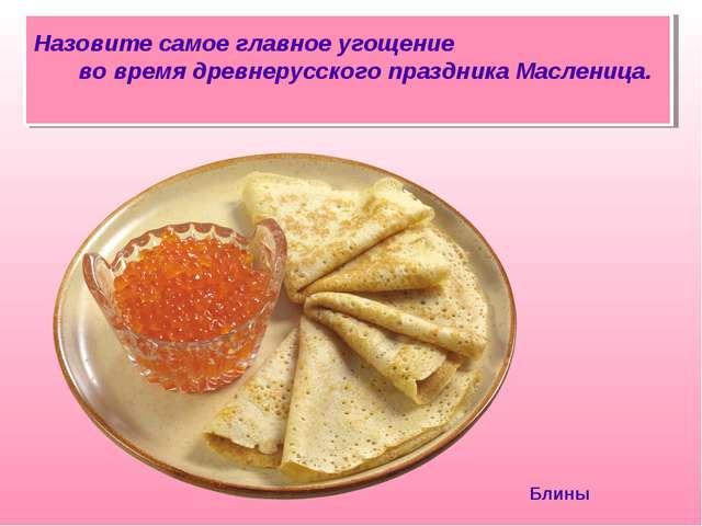 Назовите самое главное угощение во время древнерусского праздника Масленица....