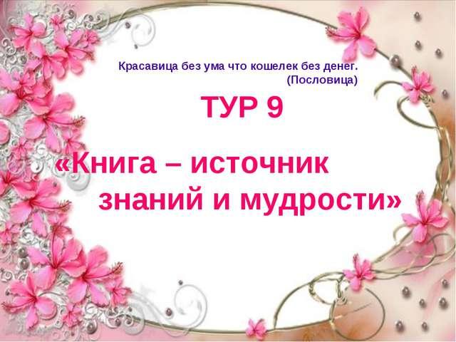ТУР 9 «Книга – источник знаний и мудрости» Красавица без ума что кошелек без...