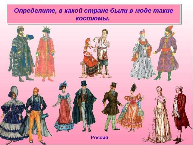 Россия Определите, в какой стране были в моде такие костюмы.