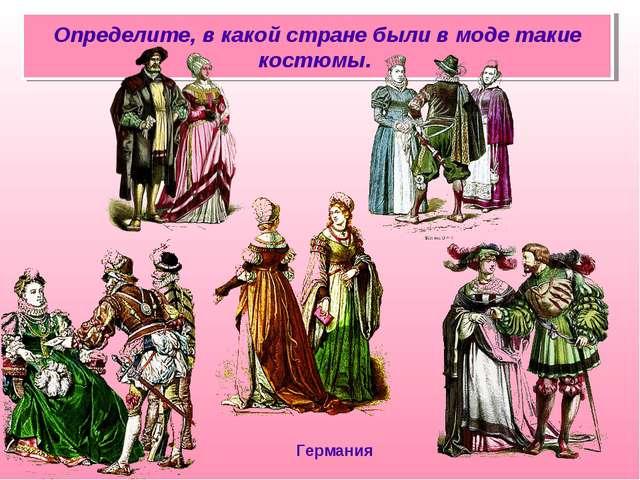 Определите, в какой стране были в моде такие костюмы. Германия