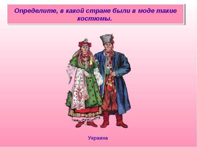 Определите, в какой стране были в моде такие костюмы. Украина