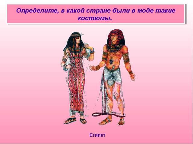Определите, в какой стране были в моде такие костюмы. Египет